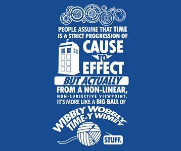 People assume that time is a strict progression of cause to effect, but actually — from a non-linear, non-subjective viewpoint — it's more like a big ball of wibbly-wobbly... timey-wimey... stuff.