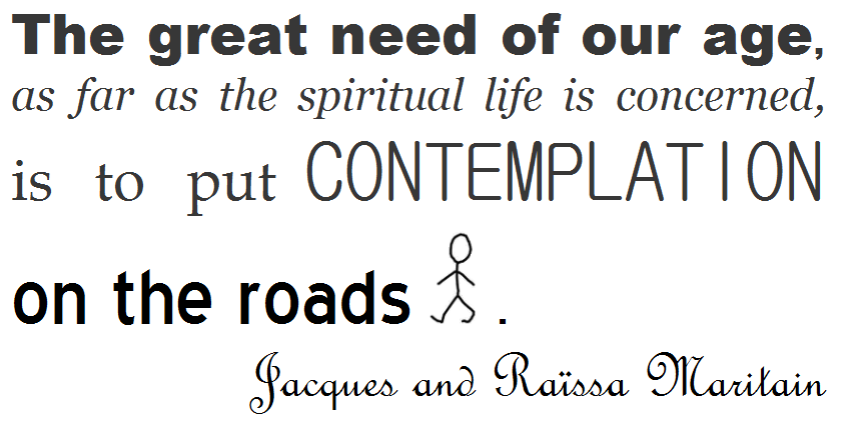 The great need of our age, as  far  as  the  spiritual  life  is  concerned, is to put contemplation on the roads. ~ Jacques and Raïssa Maritain